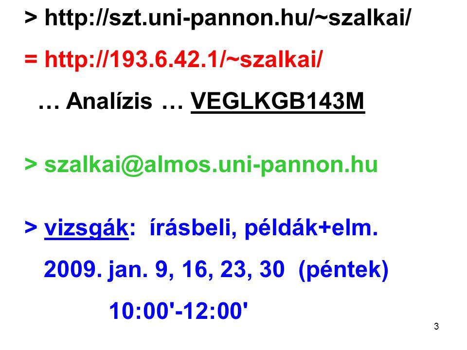 3 > http://szt.uni-pannon.hu/~szalkai/ = http://193.6.42.1/~szalkai/ … Analízis … VEGLKGB143M > szalkai@almos.uni-pannon.hu > vizsgák: írásbeli, példák+elm.