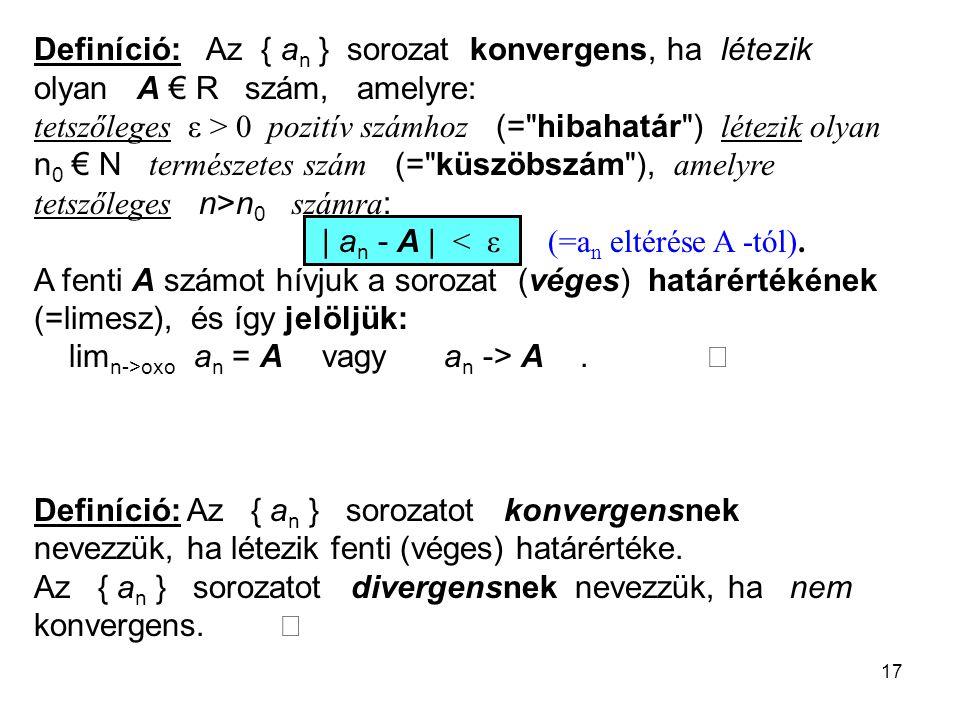 17 Definíció: Az { a n } sorozat konvergens, ha létezik olyan A € R szám, amelyre: tetszőleges ε > 0 pozitív számhoz (=