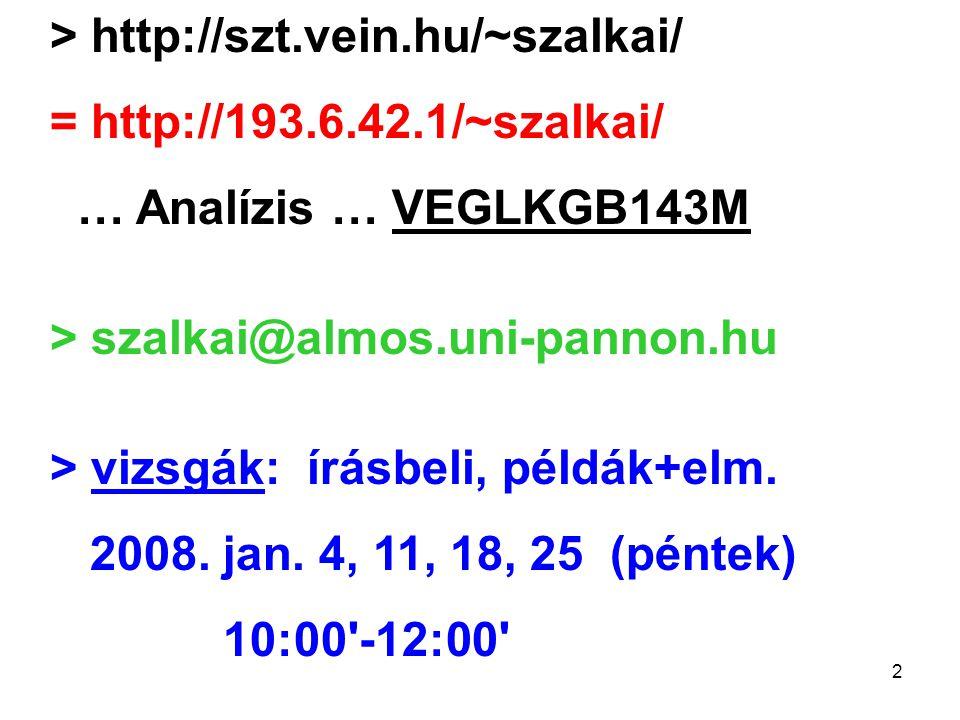 2 > http://szt.vein.hu/~szalkai/ = http://193.6.42.1/~szalkai/ … Analízis … VEGLKGB143M > szalkai@almos.uni-pannon.hu > vizsgák: írásbeli, példák+elm.