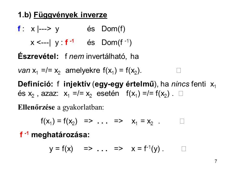 7 1.b) Függvények inverze f : x |---> yés Dom(f) x <---| y : f -1 és Dom(f -1 ) Észrevétel: f nem invertálható, ha van x 1 =/= x 2 amelyekre f(x 1 ) =