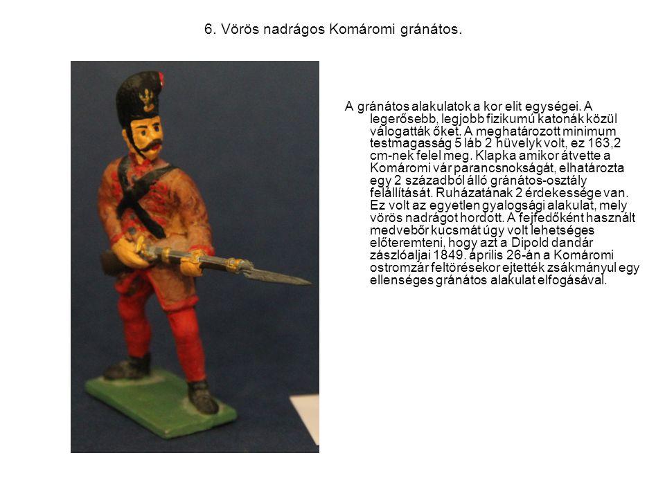 6. Vörös nadrágos Komáromi gránátos. A gránátos alakulatok a kor elit egységei. A legerősebb, legjobb fizikumú katonák közül válogatták őket. A meghat