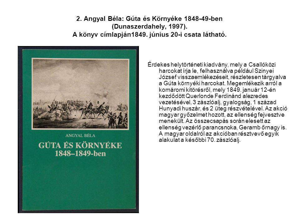 2. Angyal Béla: Gúta és Környéke 1848-49-ben (Dunaszerdahely, 1997). A könyv címlapján1849. június 20-i csata látható. Érdekes helytörténeti kiadvány,