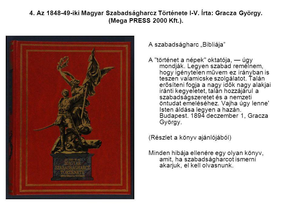 """4. Az 1848-49-iki Magyar Szabadságharcz Története I-V. Írta: Gracza György. (Mega PRESS 2000 Kft.). A szabadságharc """"Bibliája"""" A"""