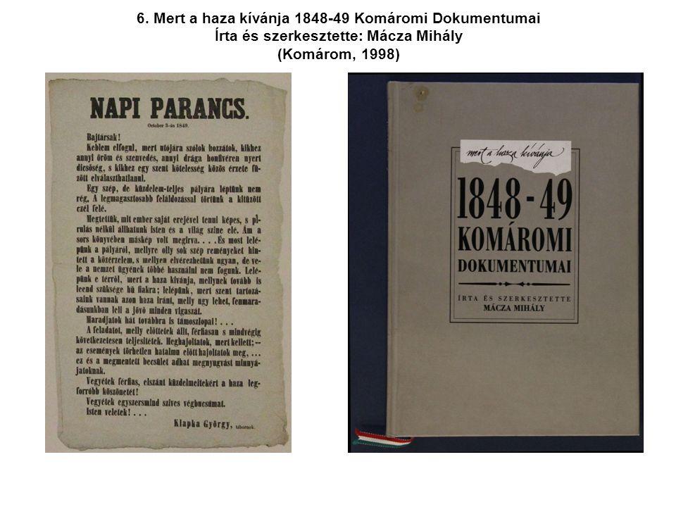 6. Mert a haza kívánja 1848-49 Komáromi Dokumentumai Írta és szerkesztette: Mácza Mihály (Komárom, 1998)