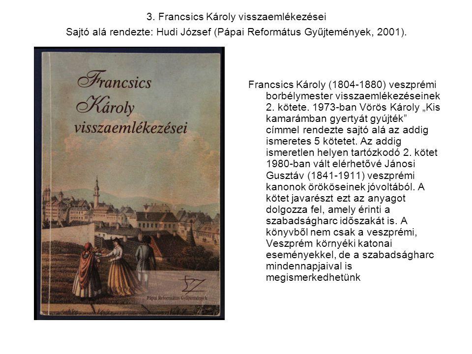 3. Francsics Károly visszaemlékezései Sajtó alá rendezte: Hudi József (Pápai Református Gyűjtemények, 2001). Francsics Károly (1804-1880) veszprémi bo