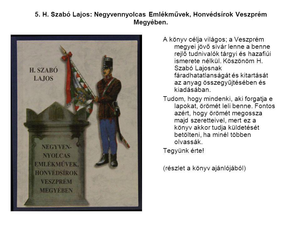 5. H. Szabó Lajos: Negyvennyolcas Emlékművek, Honvédsírok Veszprém Megyében. A könyv célja világos; a Veszprém megyei jövő sivár lenne a benne rejlő t