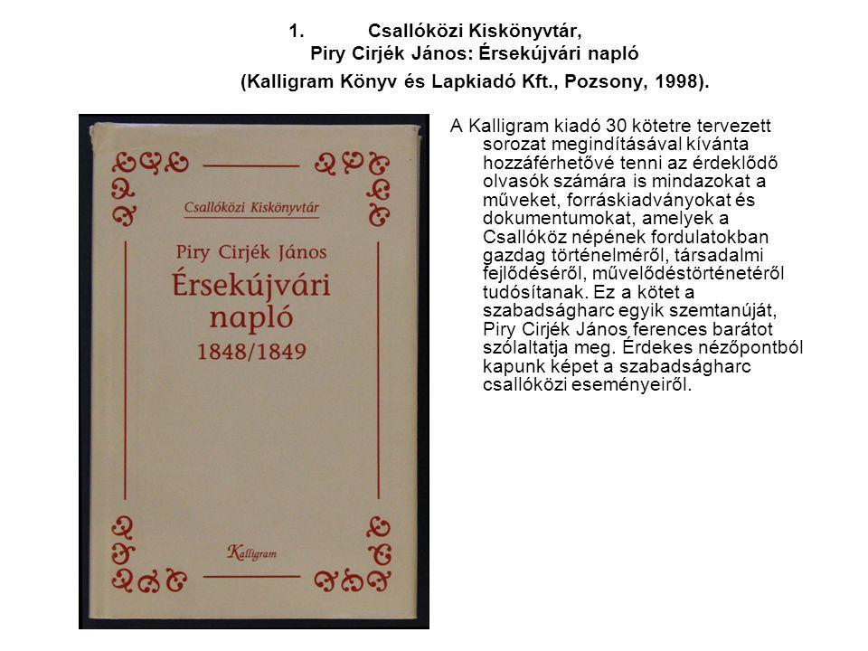 1.Csallóközi Kiskönyvtár, Piry Cirjék János: Érsekújvári napló (Kalligram Könyv és Lapkiadó Kft., Pozsony, 1998). A Kalligram kiadó 30 kötetre terveze