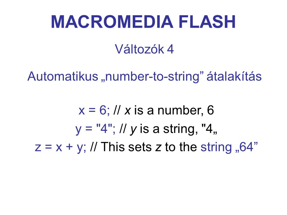 "MACROMEDIA FLASH Változók 4 x = 6; // x is a number, 6 y = 4 ; // y is a string, 4"" z = x + y; // This sets z to the string ""64 Automatikus ""number-to-string átalakítás"