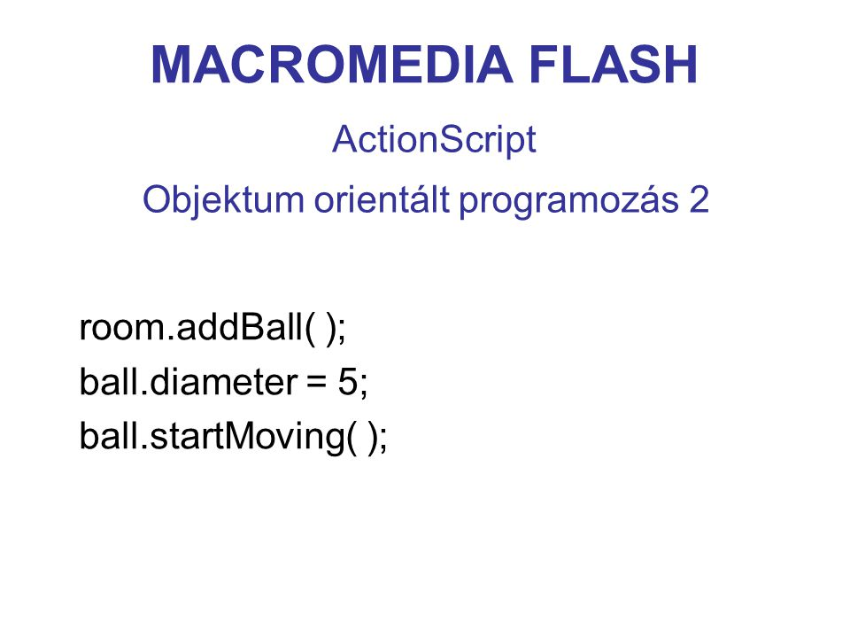 MACROMEDIA FLASH ActionScript room.addBall( ); ball.diameter = 5; ball.startMoving( ); Objektum orientált programozás 2