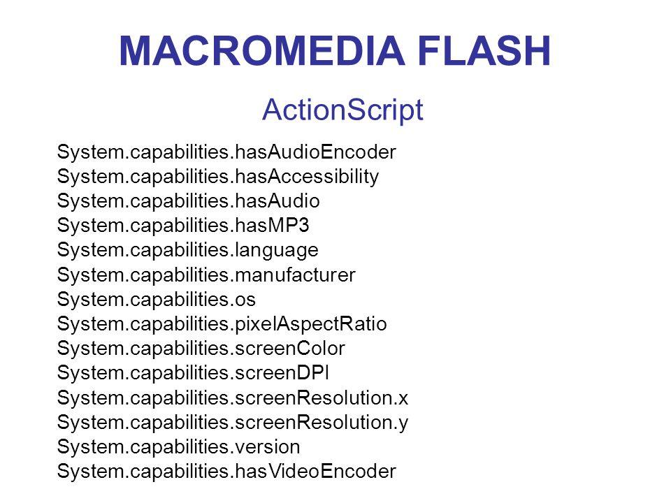 MACROMEDIA FLASH ActionScript System.capabilities.hasAudioEncoder System.capabilities.hasAccessibility System.capabilities.hasAudio System.capabilities.hasMP3 System.capabilities.language System.capabilities.manufacturer System.capabilities.os System.capabilities.pixelAspectRatio System.capabilities.screenColor System.capabilities.screenDPI System.capabilities.screenResolution.x System.capabilities.screenResolution.y System.capabilities.version System.capabilities.hasVideoEncoder