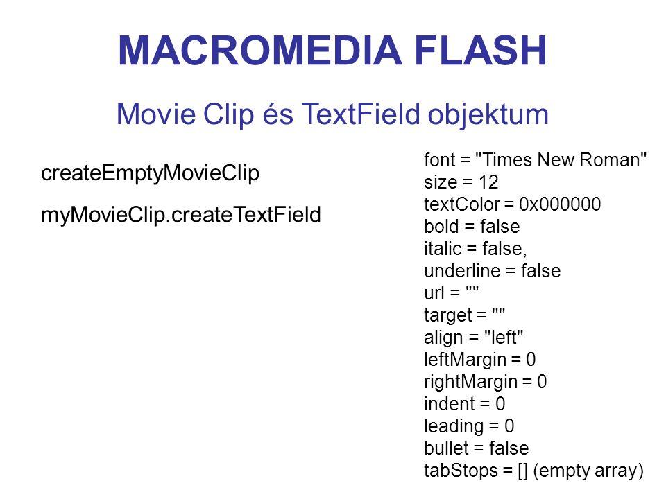 MACROMEDIA FLASH Movie Clip és TextField objektum createEmptyMovieClip myMovieClip.createTextField font = Times New Roman size = 12 textColor = 0x000000 bold = false italic = false, underline = false url = target = align = left leftMargin = 0 rightMargin = 0 indent = 0 leading = 0 bullet = false tabStops = [] (empty array)
