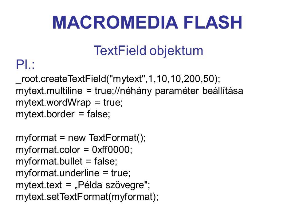 """MACROMEDIA FLASH TextField objektum _root.createTextField( mytext ,1,10,10,200,50); mytext.multiline = true;//néhány paraméter beállítása mytext.wordWrap = true; mytext.border = false; myformat = new TextFormat(); myformat.color = 0xff0000; myformat.bullet = false; myformat.underline = true; mytext.text = """"Példa szövegre ; mytext.setTextFormat(myformat); Pl.:"""