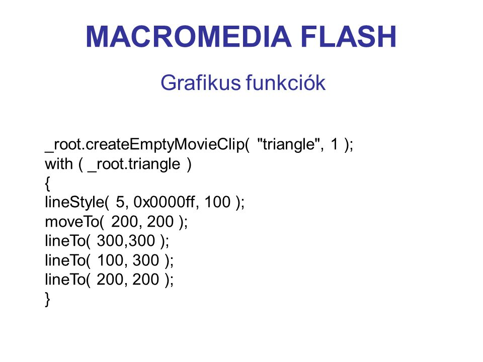 MACROMEDIA FLASH Grafikus funkciók _root.createEmptyMovieClip( triangle , 1 ); with ( _root.triangle ) { lineStyle( 5, 0x0000ff, 100 ); moveTo( 200, 200 ); lineTo( 300,300 ); lineTo( 100, 300 ); lineTo( 200, 200 ); }