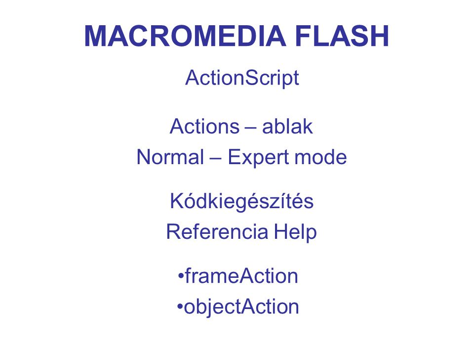 MACROMEDIA FLASH Események 1 someObject.onSomeEvent = someFunction; Példa: rotateButton.onRelease = rotate; function rotate ( ) { this._parent._rotation = 45; }