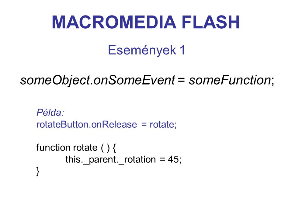 MACROMEDIA FLASH Események 1 someObject.onSomeEvent = someFunction; Példa: rotateButton.onRelease = rotate; function rotate ( ) { this._parent._rotation = 45; }