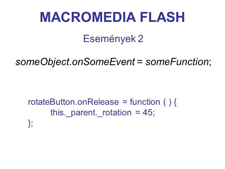 MACROMEDIA FLASH Események 2 someObject.onSomeEvent = someFunction; rotateButton.onRelease = function ( ) { this._parent._rotation = 45; };