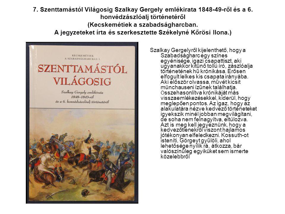 7. Szenttamástól Világosig Szalkay Gergely emlékirata 1848-49-ről és a 6. honvédzászlóalj történetéről (Kecskemétiek a szabadságharcban. A jegyzeteket