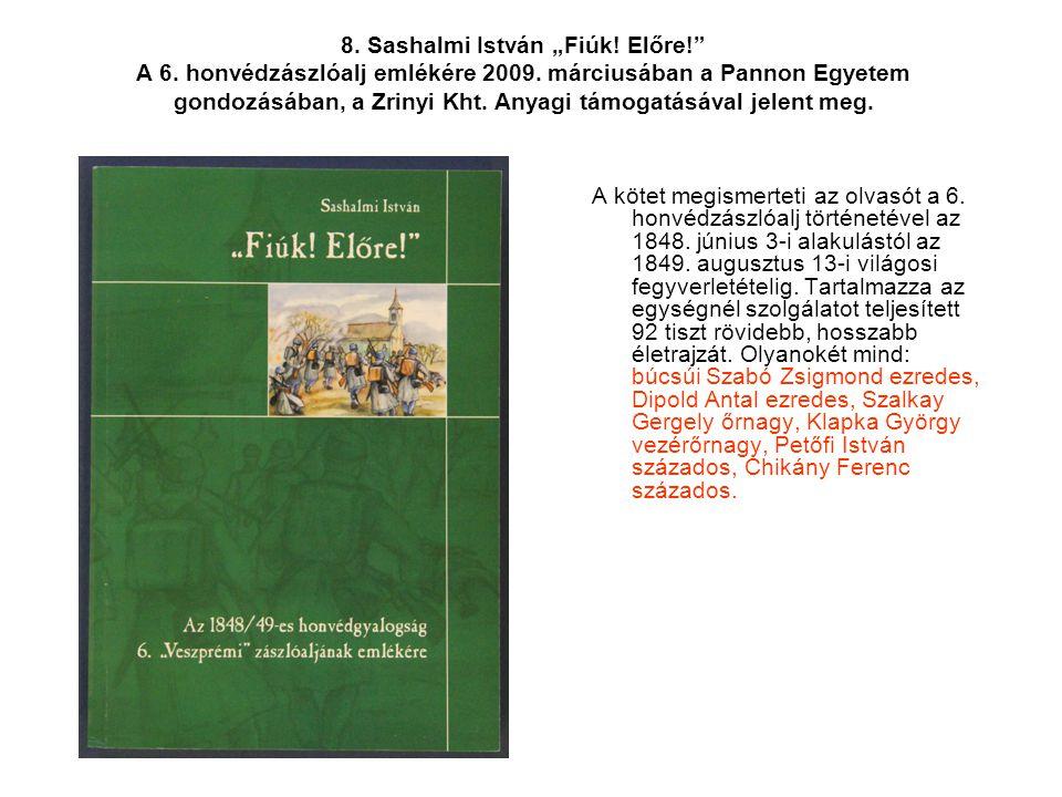 """8. Sashalmi István """"Fiúk! Előre!"""" A 6. honvédzászlóalj emlékére 2009. márciusában a Pannon Egyetem gondozásában, a Zrinyi Kht. Anyagi támogatásával je"""