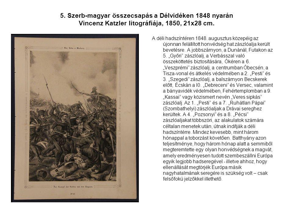 5. Szerb-magyar összecsapás a Délvidéken 1848 nyarán Vincenz Katzler litográfiája, 1850, 21x28 cm. A déli hadszíntéren 1848. augusztus közepéig az újo