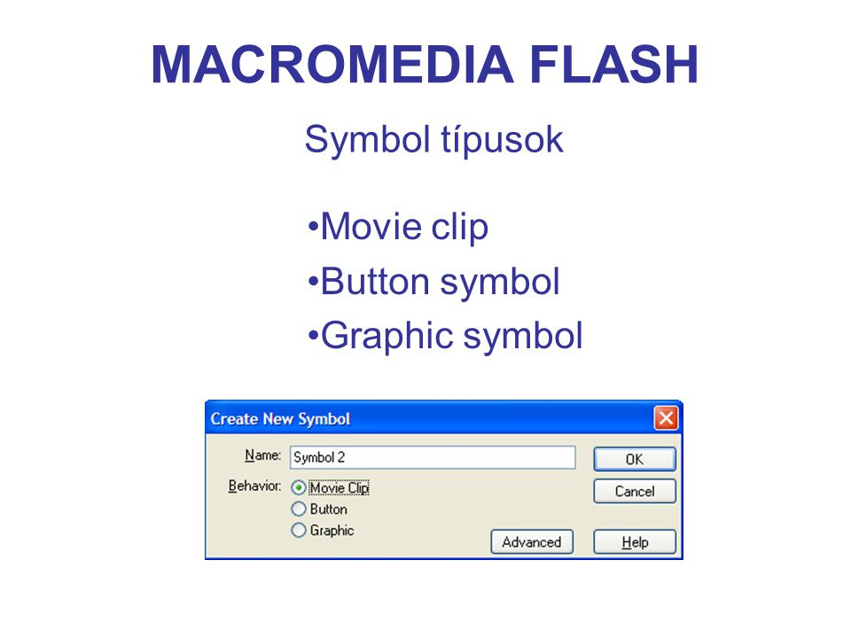 MACROMEDIA FLASH Symbol típusok Movie clip Button symbol Graphic symbol