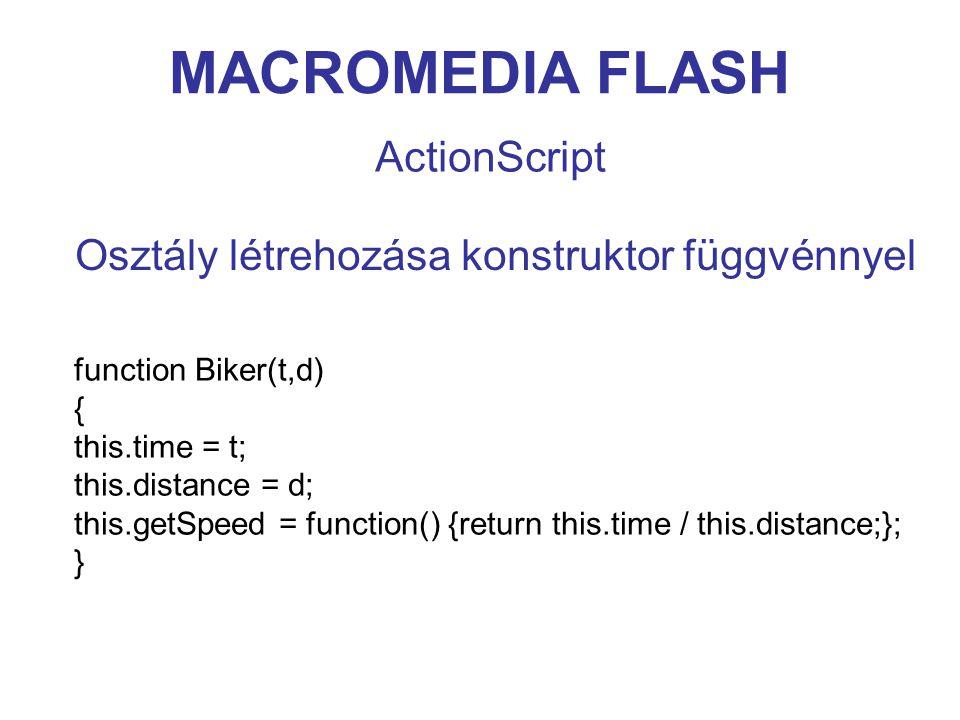 MACROMEDIA FLASH ActionScript Osztály létrehozása konstruktor függvénnyel function Biker(t,d) { this.time = t; this.distance = d; this.getSpeed = function() {return this.time / this.distance;}; }