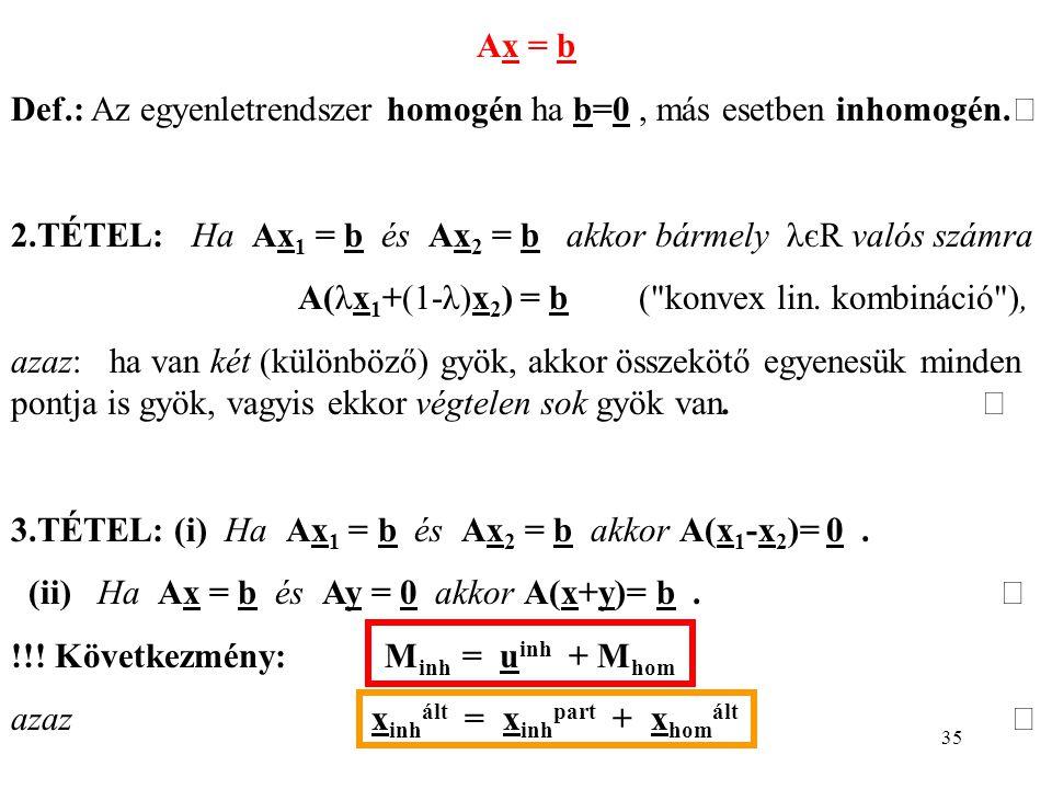 35 Ax = b Def.: Az egyenletrendszer homogén ha b=0, más esetben inhomogén. 2.TÉTEL: Ha Ax 1 = b és Ax 2 = b akkor bármely λєR valós számra A(λx 1 +(1-