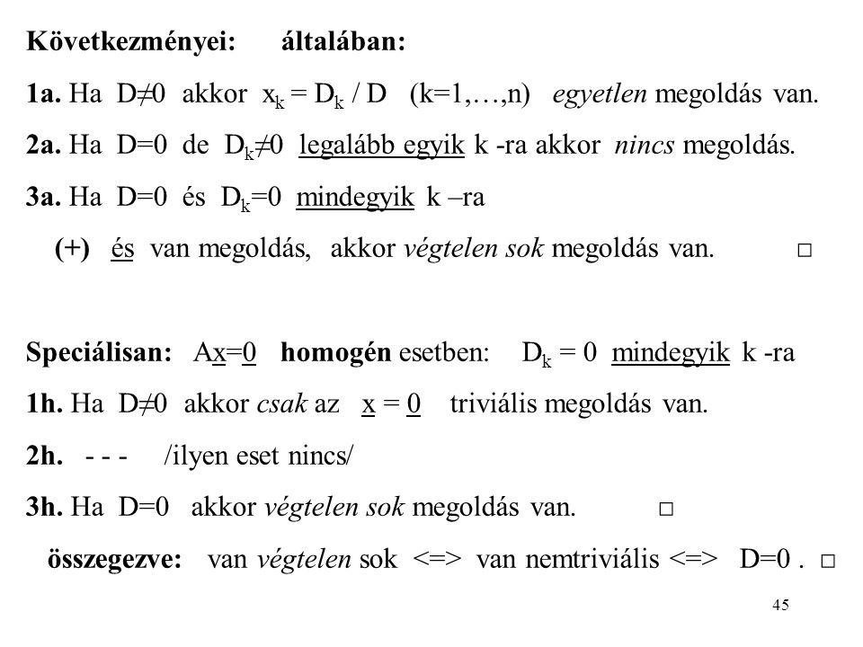 45 Következményei: általában: 1a. Ha D≠0 akkor x k = D k / D (k=1,…,n) egyetlen megoldás van. 2a. Ha D=0 de D k ≠0 legalább egyik k -ra akkor nincs me