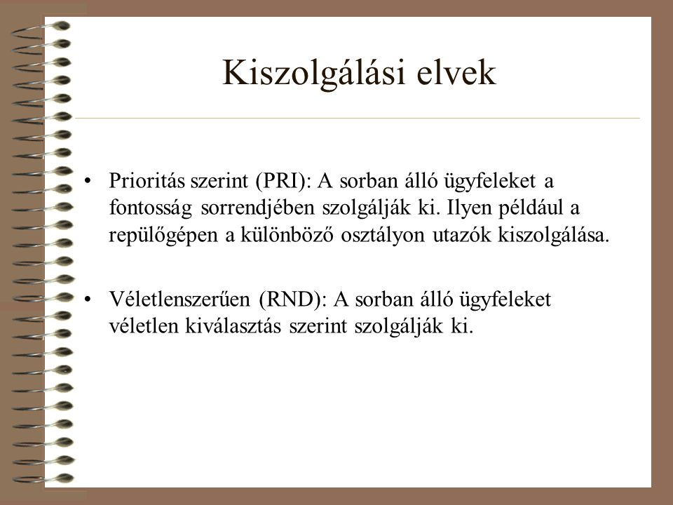 Kiszolgálási elvek Prioritás szerint (PRI): A sorban álló ügyfeleket a fontosság sorrendjében szolgálják ki. Ilyen például a repülőgépen a különböző o