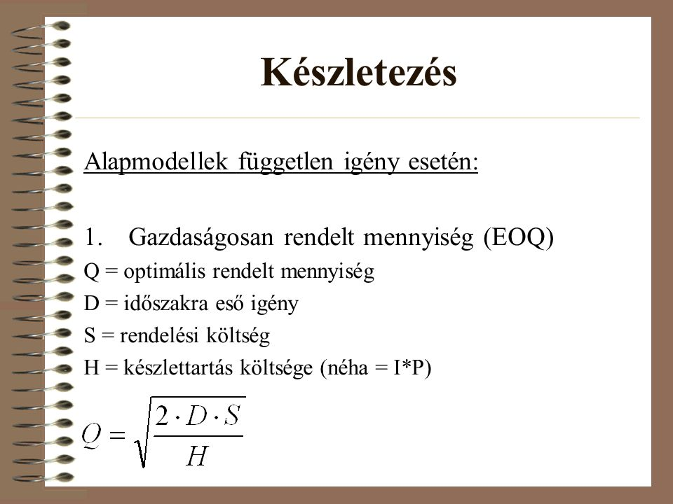 Készletezés Alapmodellek független igény esetén: 1.Gazdaságosan rendelt mennyiség (EOQ) Q = optimális rendelt mennyiség D = időszakra eső igény S = re