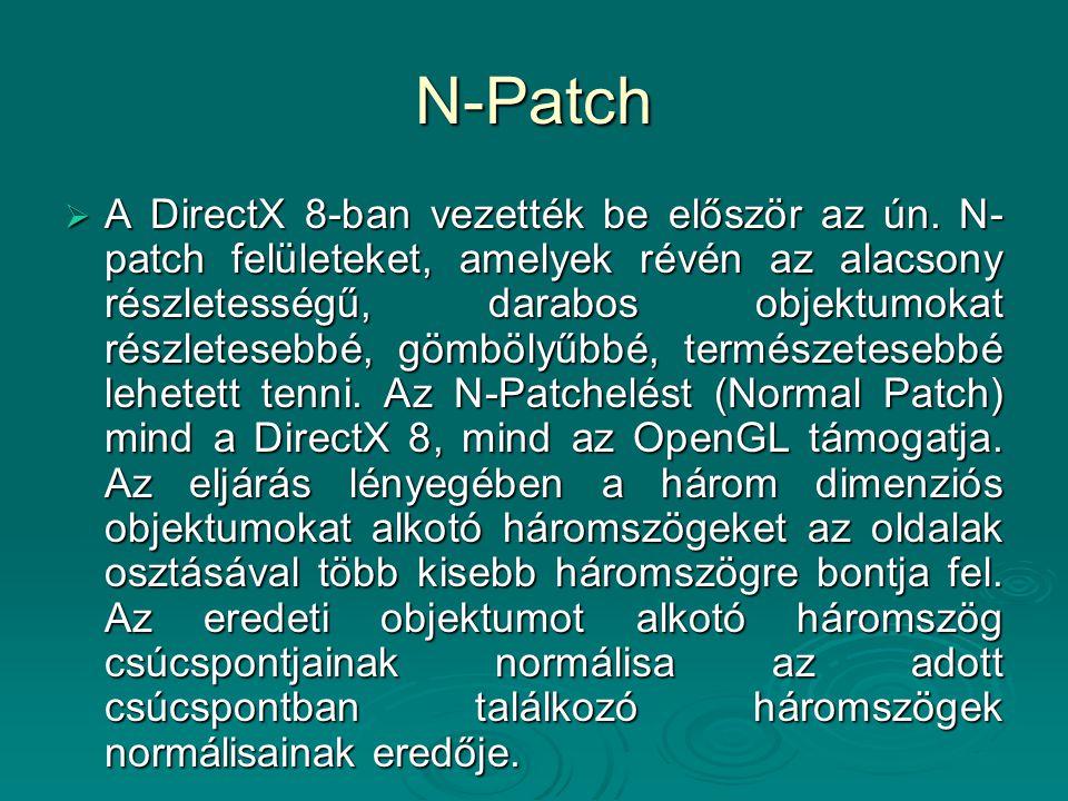N-Patch  A DirectX 8-ban vezették be először az ún. N- patch felületeket, amelyek révén az alacsony részletességű, darabos objektumokat részletesebbé