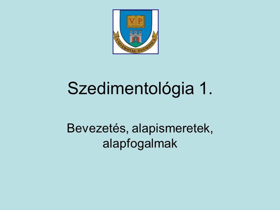 Szedimentológia 1. Bevezetés, alapismeretek, alapfogalmak
