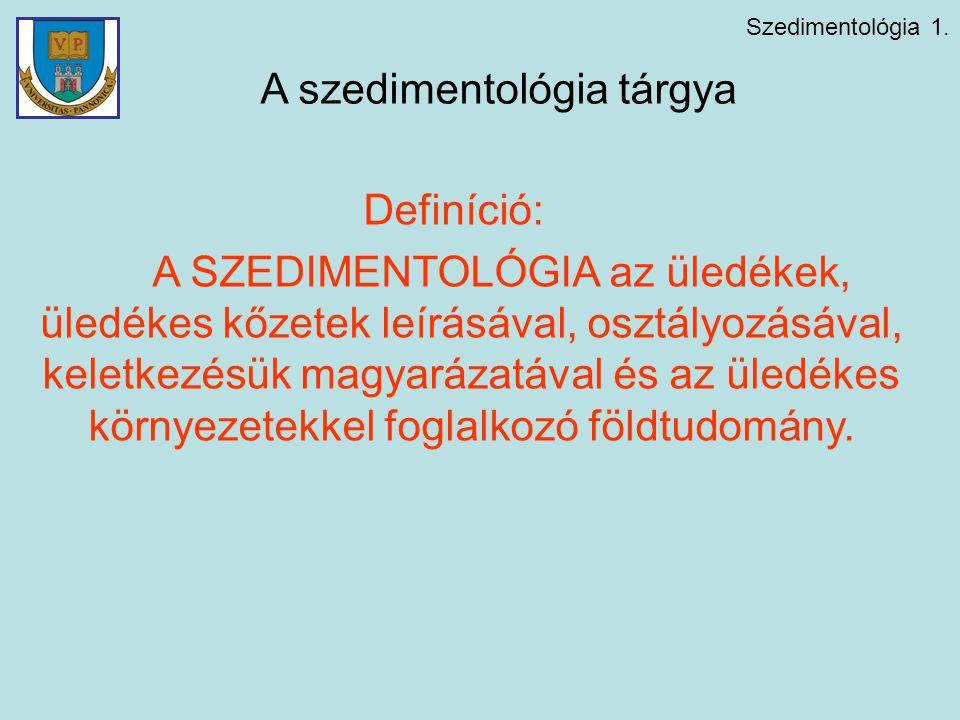 Szedimentológia 1. A szedimentológia tárgya Definíció: A SZEDIMENTOLÓGIA az üledékek, üledékes kőzetek leírásával, osztályozásával, keletkezésük magya