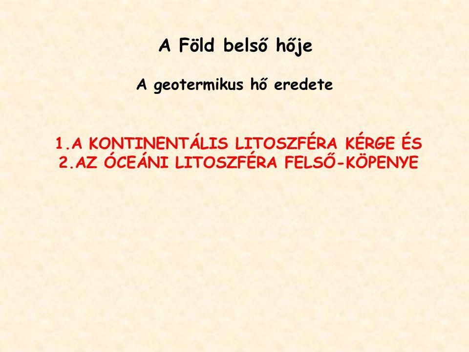 A Föld belső hője A geotermikus hő eredete 1.A KONTINENTÁLIS LITOSZFÉRA KÉRGE ÉS 2.AZ ÓCEÁNI LITOSZFÉRA FELSŐ-KÖPENYE