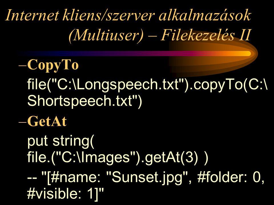 Internet kliens/szerver alkalmazások (Multiuser) – Filekezelés II –CopyTo file( C:\Longspeech.txt ).copyTo(C:\ Shortspeech.txt ) –GetAt put string( file.( C:\Images ).getAt(3) ) -- [#name: Sunset.jpg , #folder: 0, #visible: 1]