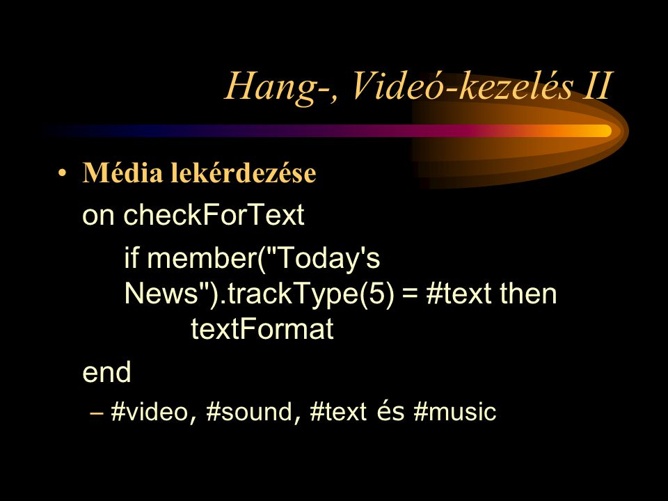 Hang-, Videó-kezelés II Média lekérdezése on checkForText if member( Today s News ).trackType(5) = #text then textFormat end –#video, #sound, #text és #music