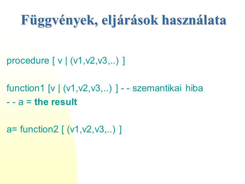 Függvények, eljárások használata procedure [ v | (v1,v2,v3,..) ] function1 [v | (v1,v2,v3,..) ] - - szemantikai hiba - - a = the result a= function2 [