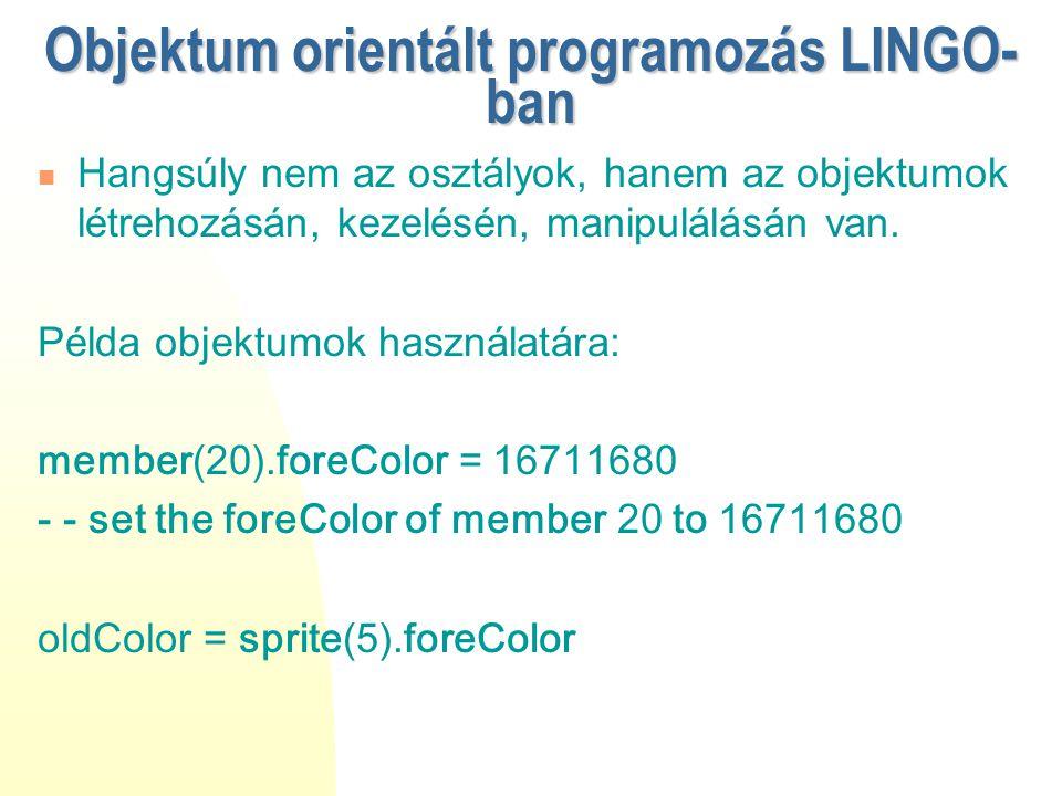 Objektum orientált programozás LINGO- ban Hangsúly nem az osztályok, hanem az objektumok létrehozásán, kezelésén, manipulálásán van. Példa objektumok