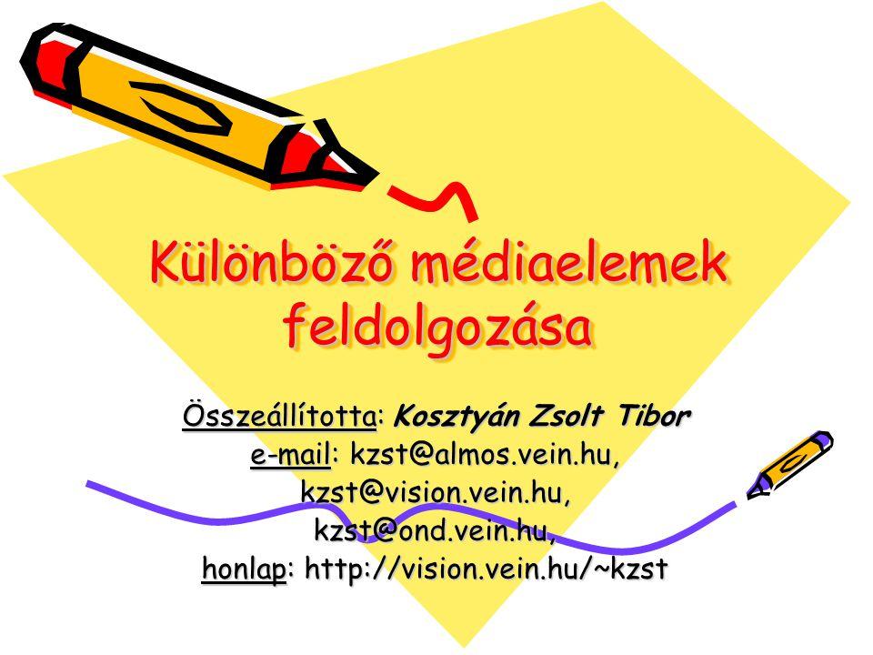 Különböző médiaelemek feldolgozása Összeállította: Kosztyán Zsolt Tibor e-mail: kzst@almos.vein.hu, kzst@vision.vein.hu,kzst@ond.vein.hu, honlap: http://vision.vein.hu/~kzst