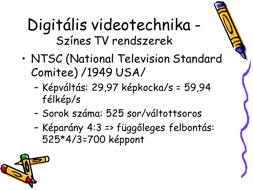 Digitális videotechnika - Színes TV rendszerek NTSC (National Television Standard Comitee) /1949 USA/ –Képváltás: 29,97 képkocka/s = 59,94 félkép/s –Sorok száma: 525 sor/váltottsoros –Képarány 4:3 => függőleges felbontás: 525*4/3=700 képpont