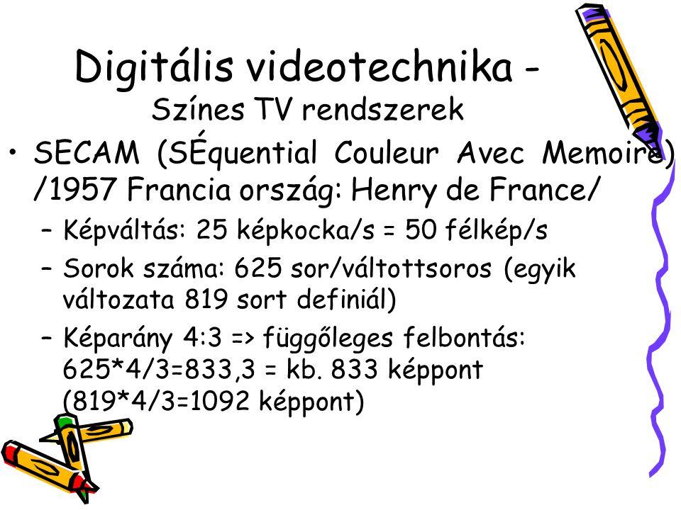 Digitális videotechnika - Színes TV rendszerek SECAM (SÉquential Couleur Avec Memoire) /1957 Francia ország: Henry de France/ –Képváltás: 25 képkocka/s = 50 félkép/s –Sorok száma: 625 sor/váltottsoros (egyik változata 819 sort definiál) –Képarány 4:3 => függőleges felbontás: 625*4/3=833,3 = kb.