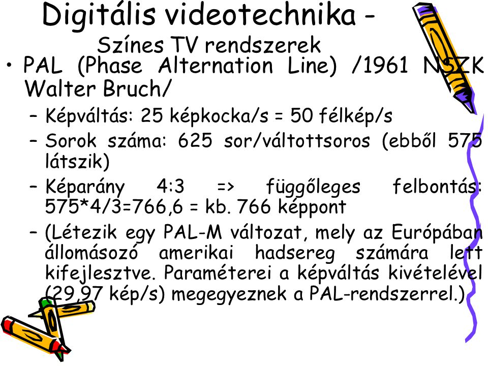 Digitális videotechnika - Színes TV rendszerek PAL (Phase Alternation Line) /1961 NSZK Walter Bruch/ –Képváltás: 25 képkocka/s = 50 félkép/s –Sorok száma: 625 sor/váltottsoros (ebből 575 látszik) –Képarány 4:3 => függőleges felbontás: 575*4/3=766,6 = kb.