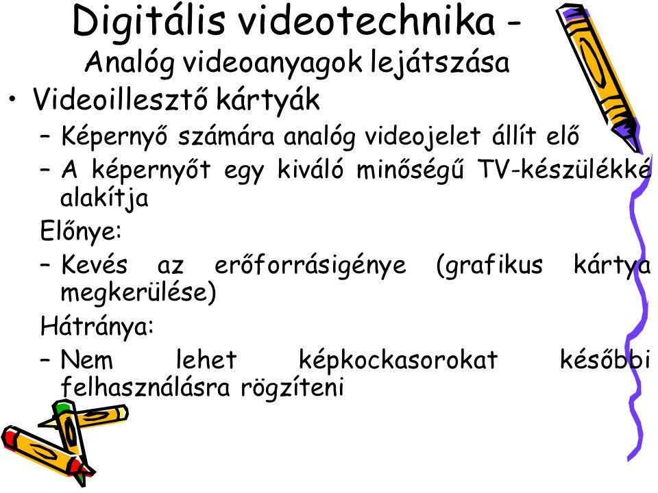 Digitális videotechnika - Analóg videoanyagok lejátszása Videoillesztő kártyák –Képernyő számára analóg videojelet állít elő –A képernyőt egy kiváló minőségű TV-készülékké alakítja Előnye: –Kevés az erőforrásigénye (grafikus kártya megkerülése) Hátránya: –Nem lehet képkockasorokat későbbi felhasználásra rögzíteni