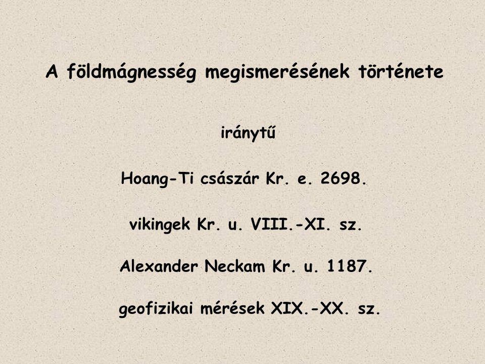 A földmágnesség megismerésének története iránytű Hoang-Ti császár Kr. e. 2698. vikingek Kr. u. VIII.-XI. sz. Alexander Neckam Kr. u. 1187. geofizikai