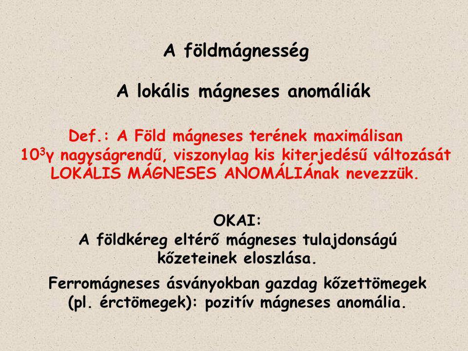 A földmágnesség A lokális mágneses anomáliák Def.: A Föld mágneses terének maximálisan 10 3 γ nagyságrendű, viszonylag kis kiterjedésű változását LOKÁ