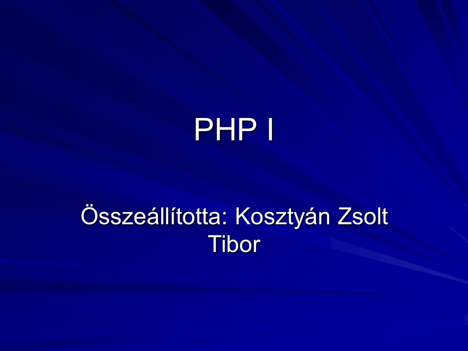 PHP I Összeállította: Kosztyán Zsolt Tibor