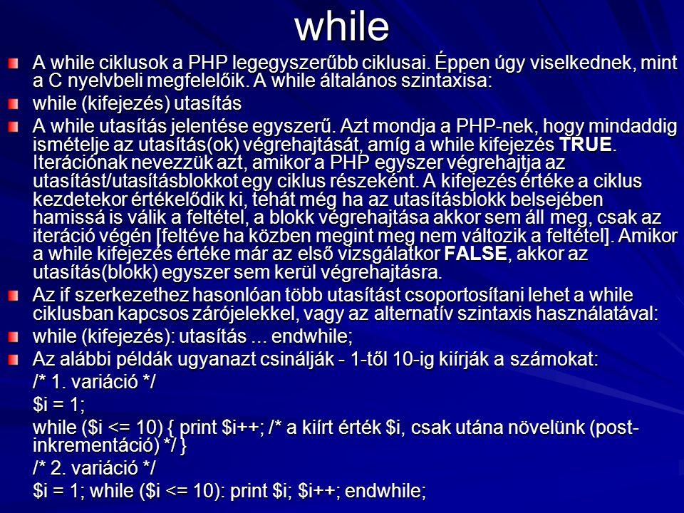 while A while ciklusok a PHP legegyszerűbb ciklusai. Éppen úgy viselkednek, mint a C nyelvbeli megfelelőik. A while általános szintaxisa: while (kifej