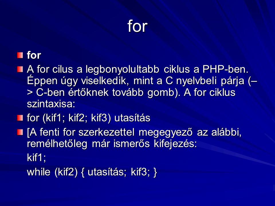 for for A for cilus a legbonyolultabb ciklus a PHP-ben. Éppen úgy viselkedik, mint a C nyelvbeli párja (– > C-ben értőknek tovább gomb). A for ciklus