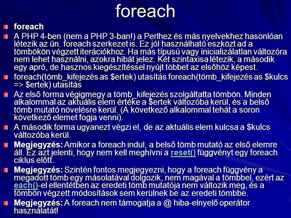 foreach foreach A PHP 4-ben (nem a PHP 3-ban!) a Perlhez és más nyelvekhez hasonlóan létezik az ún. foreach szerkezet is. Ez jól használható eszközt a