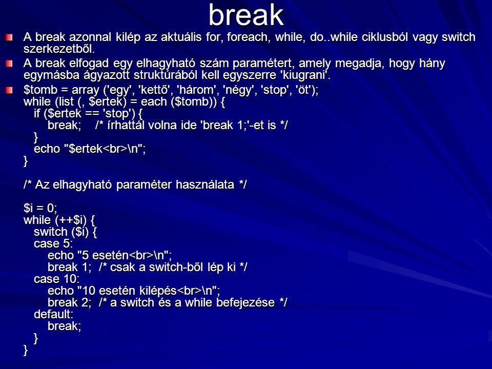 break A break azonnal kilép az aktuális for, foreach, while, do..while ciklusból vagy switch szerkezetből. A break elfogad egy elhagyható szám paramét