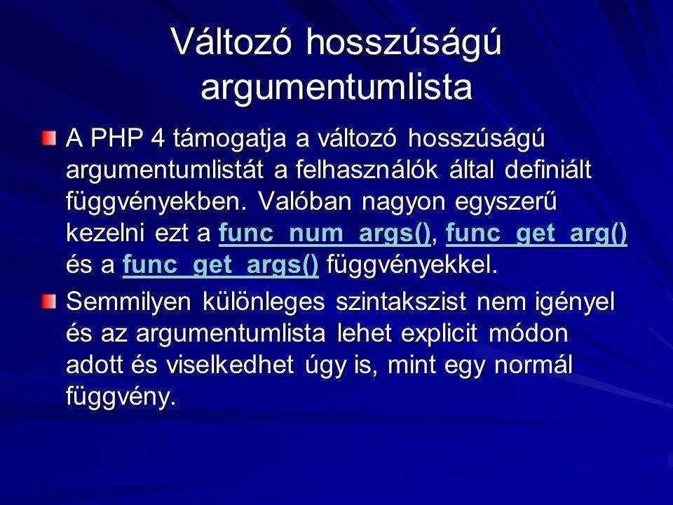 Változó hosszúságú argumentumlista A PHP 4 támogatja a változó hosszúságú argumentumlistát a felhasználók által definiált függvényekben. Valóban nagyo